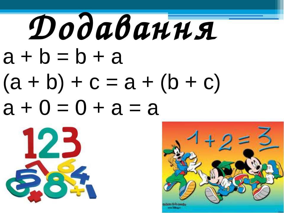 а + b = b + а (а + b) + с = а + (b + с) а + 0 = 0 + а = а Додавання