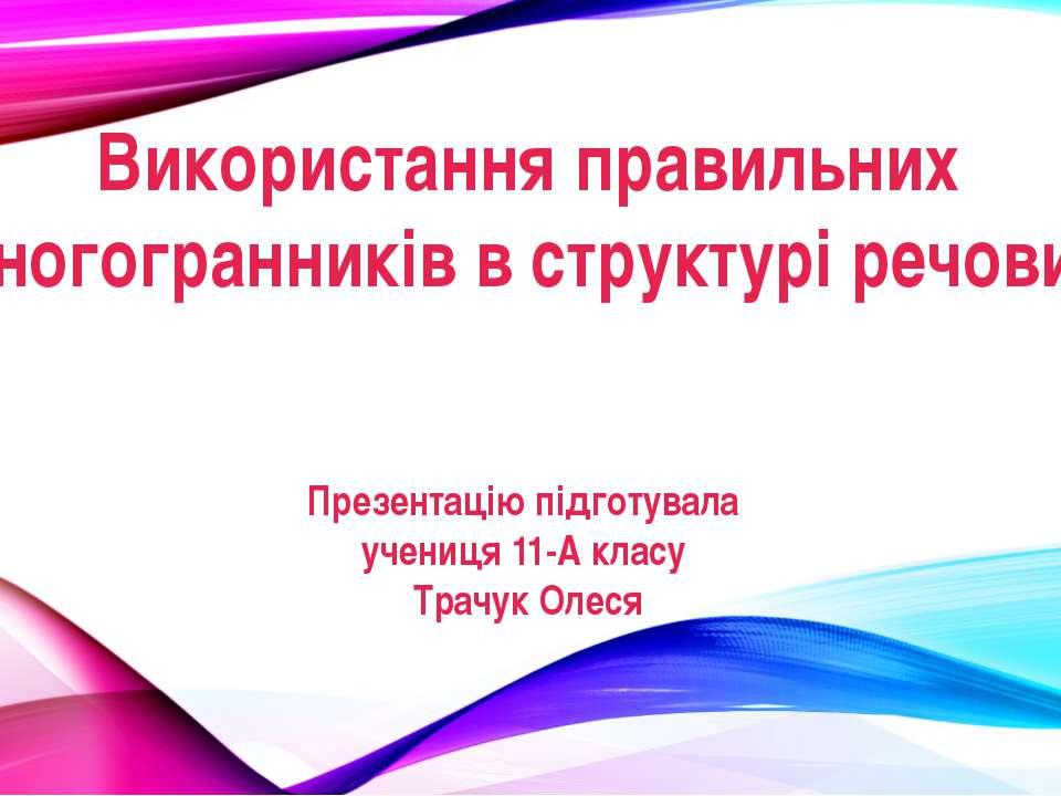 Використання правильних многогранників в структурі речовин Презентацію підгот...