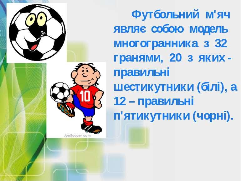 Футбольний м'яч являє собою модель многогранника з 32 гранями, 20 з яких - пр...