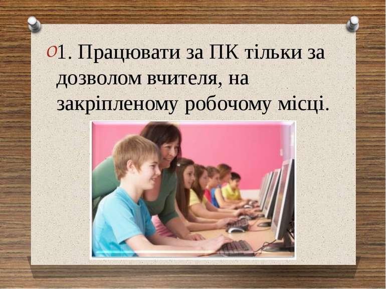 1. Працювати за ПК тільки за дозволом вчителя, на закріпленому робочому місці.
