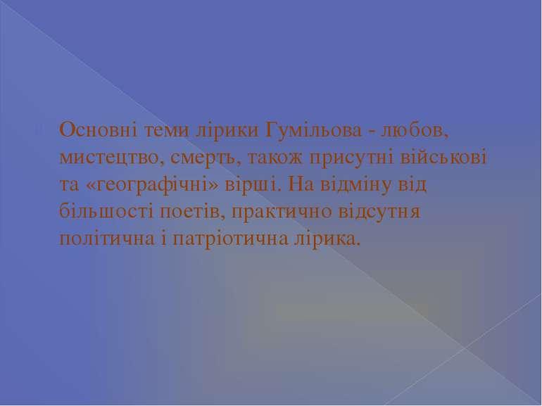 Основні теми лірики Гумільова - любов, мистецтво, смерть, також присутні війс...