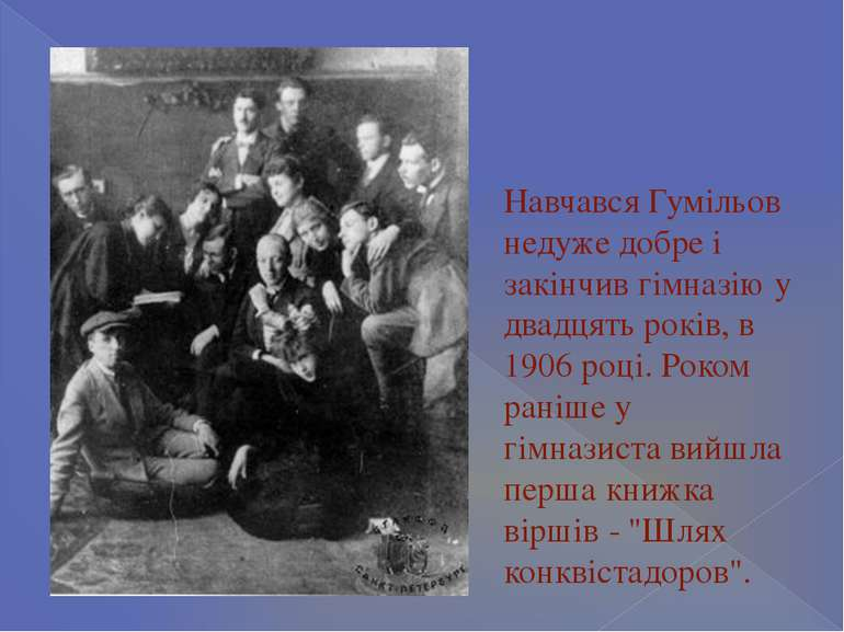 Навчався Гумільов недуже добре і закінчив гімназію у двадцять років, в 1906 р...