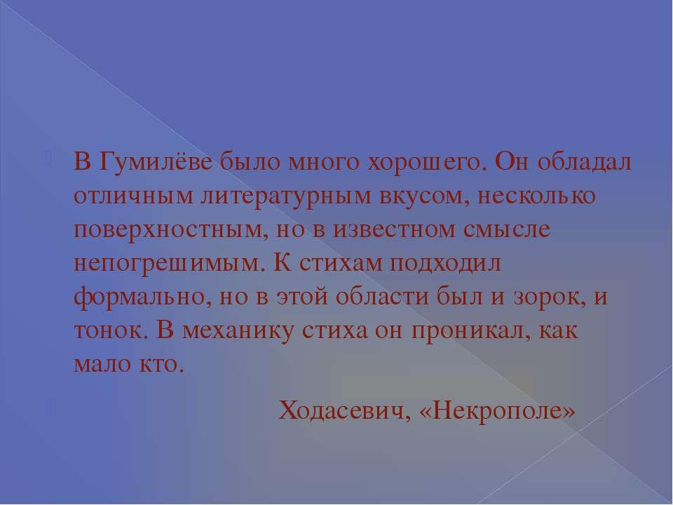 В Гумилёве было много хорошего. Он обладал отличным литературным вкусом, неск...