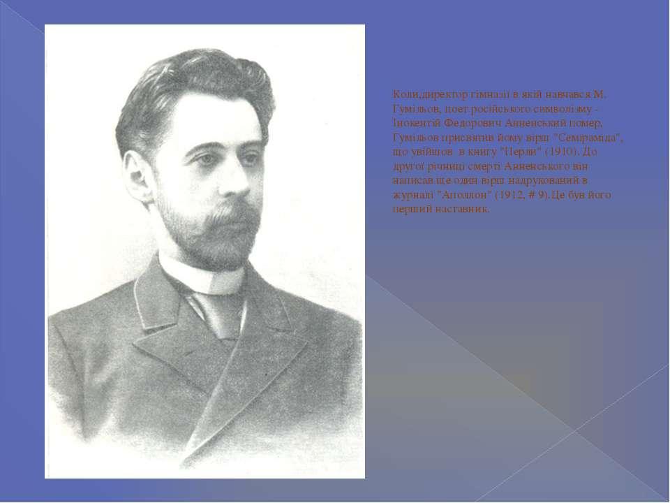 Коли,директор гімназії в якій навчався М. Гумільов, поет pосійського символіз...