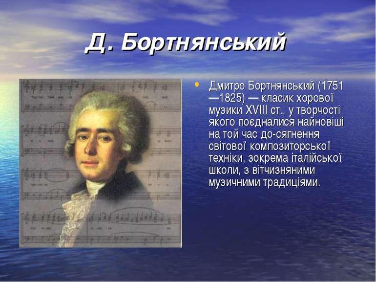 Д. Бортнянський Дмитро Бортнянський (1751 —1825) — класик хорової музикиXVII...