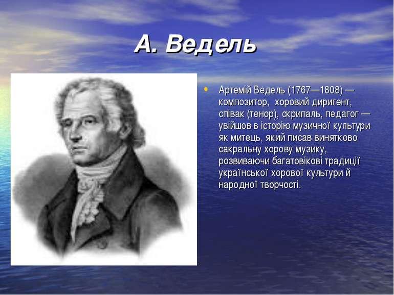 А. Ведель Артемій Ведель (1767—1808) — композитор,хоровий диригент, співак ...
