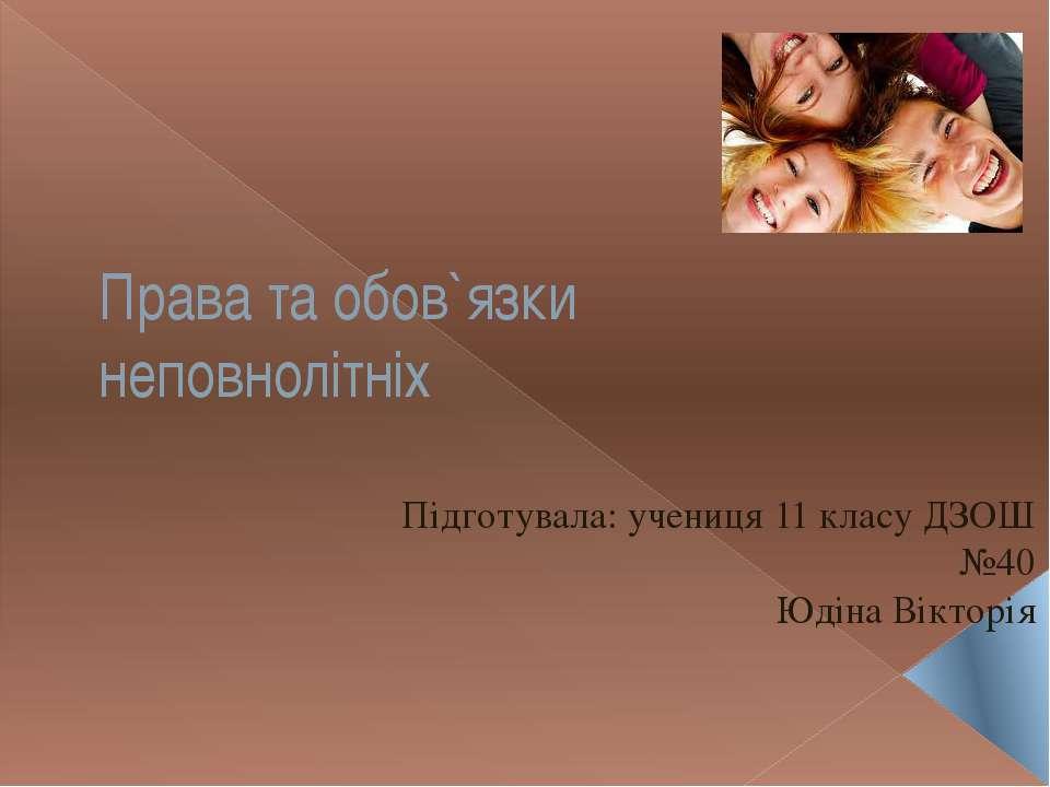 Права та обов`язки неповнолітніх Підготувала: учениця 11 класу ДЗОШ №40 Юдіна...