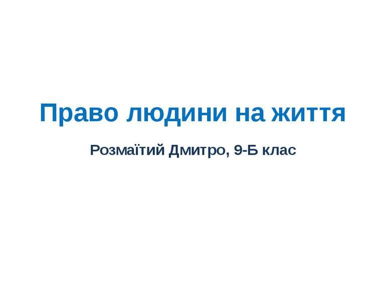 Право людини на життя Розмаїтий Дмитро, 9-Б клас