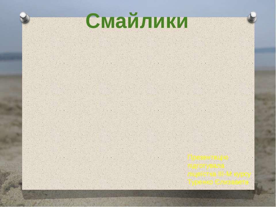 Смайлики Презентацію підготувала ліцеїстка ІІІ-М курсу Туренко Єлизавета