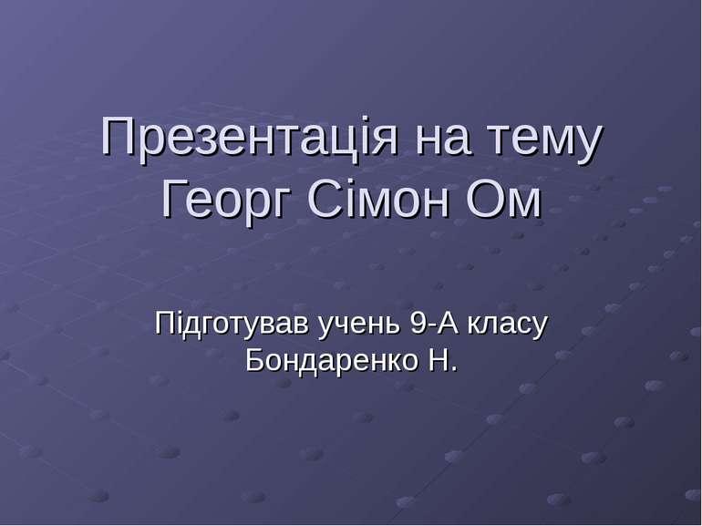Презентація на тему Георг Сімон Ом Підготував учень 9-А класу Бондаренко Н.