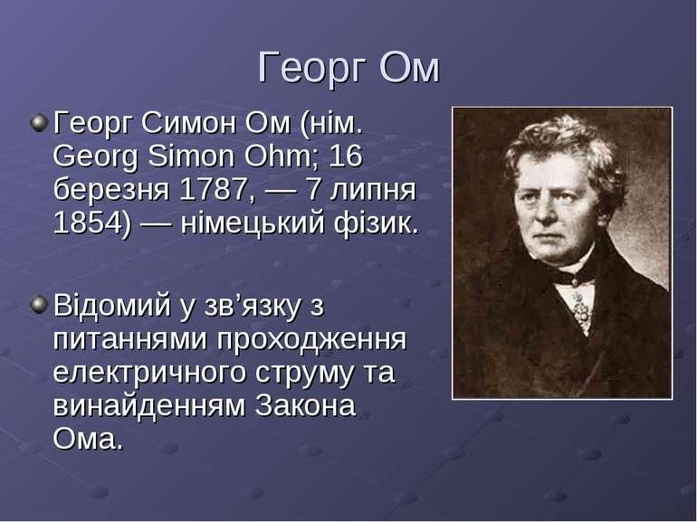 Георг Ом Георг Симон Ом (нім. Georg Simon Ohm; 16 березня 1787, — 7 липня 185...