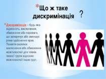Що ж таке дискримінація Дискримінація – будь-яка відмінність, виключення, обм...