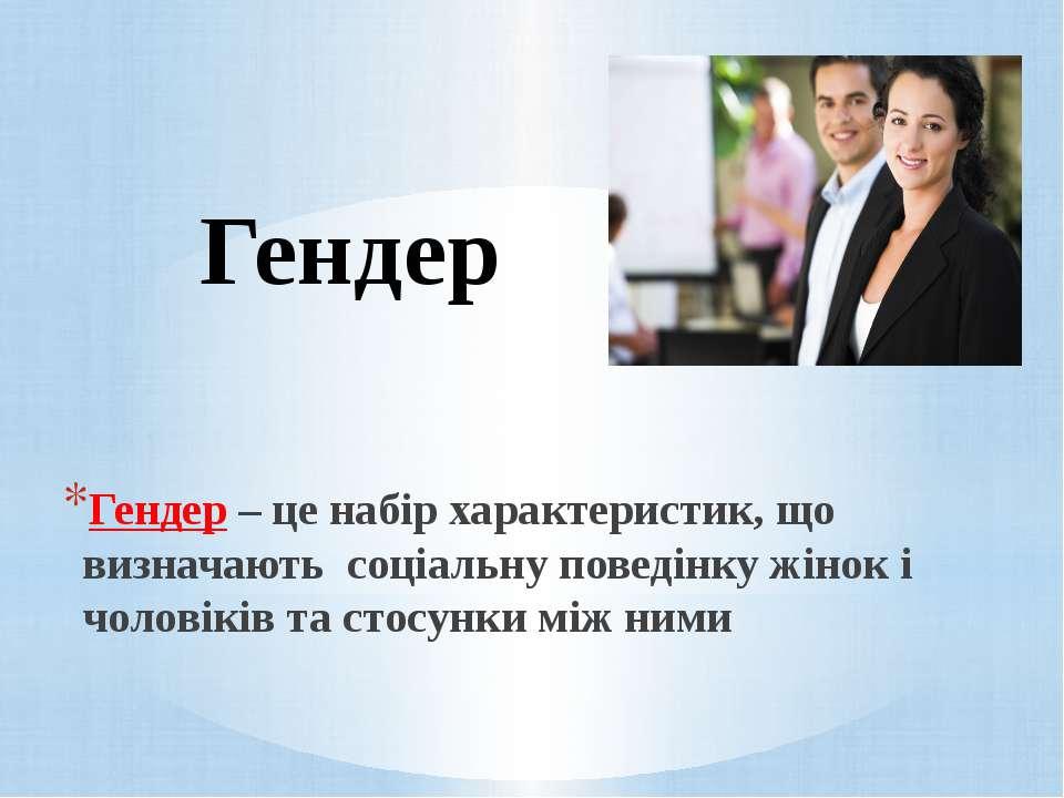 Гендер Гендер – це набір характеристик, що визначають соціальну поведінку жін...