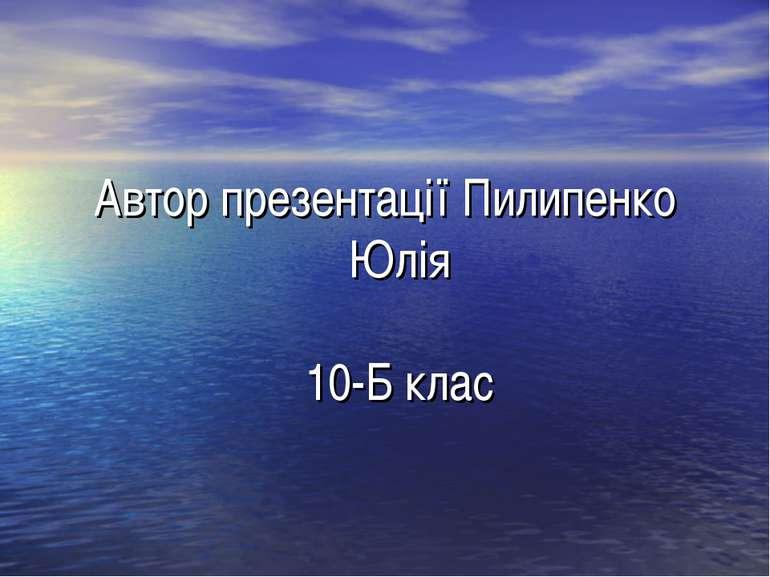 Автор презентації Пилипенко Юлія 10-Б клас