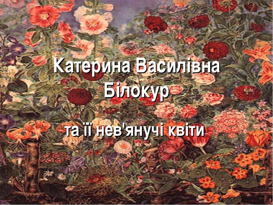 Катерина Василівна Білокур та її нев'янучі квіти