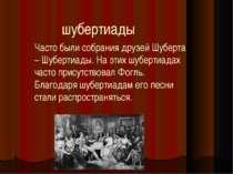 Часто были собрания друзей Шуберта – Шубертиады. На этих шубертиадах часто пр...