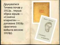 Друкуватися Тичина почав у 1912р., перша збірка віршів — «Сонячні кларнети» —...