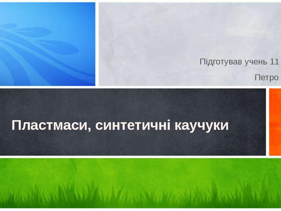 Підготував учень 11 класу Петро Ферій Пластмаси, синтетичні каучуки Образец п...