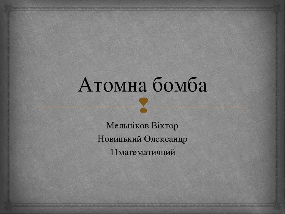 Атомна бомба Мельніков Віктор Новицький Олександр 11математичний