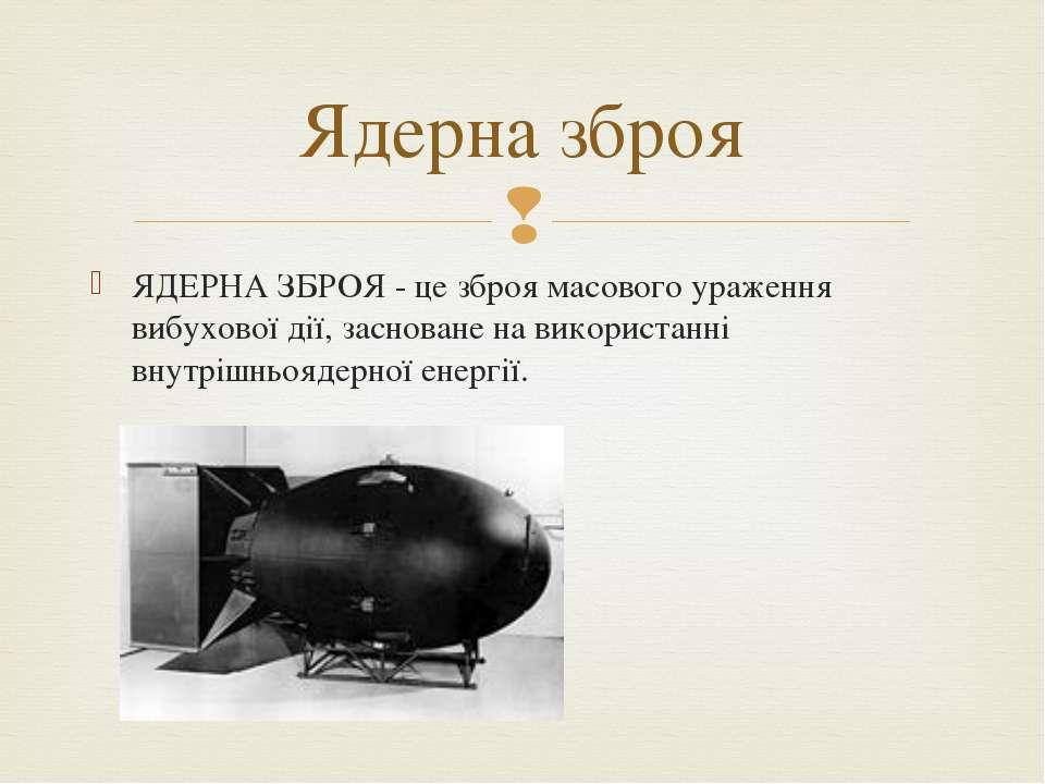 ЯДЕРНА ЗБРОЯ - це зброя масового ураження вибухової дії, засноване на викорис...