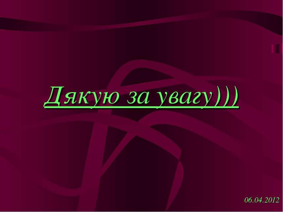 Дякую за увагу))) 06.04.2012