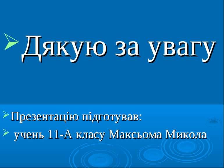 Дякую за увагу Презентацію підготував: учень 11-А класу Максьома Микола
