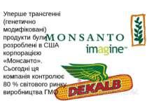 Уперше трансгенні (генетично модифіковані) продукти були розроблені в США кор...