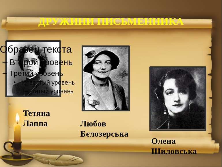 ДРУЖИНИ ПИСЬМЕННИКА Тетяна Лаппа Любов Бєлозерська Олена Шиловська