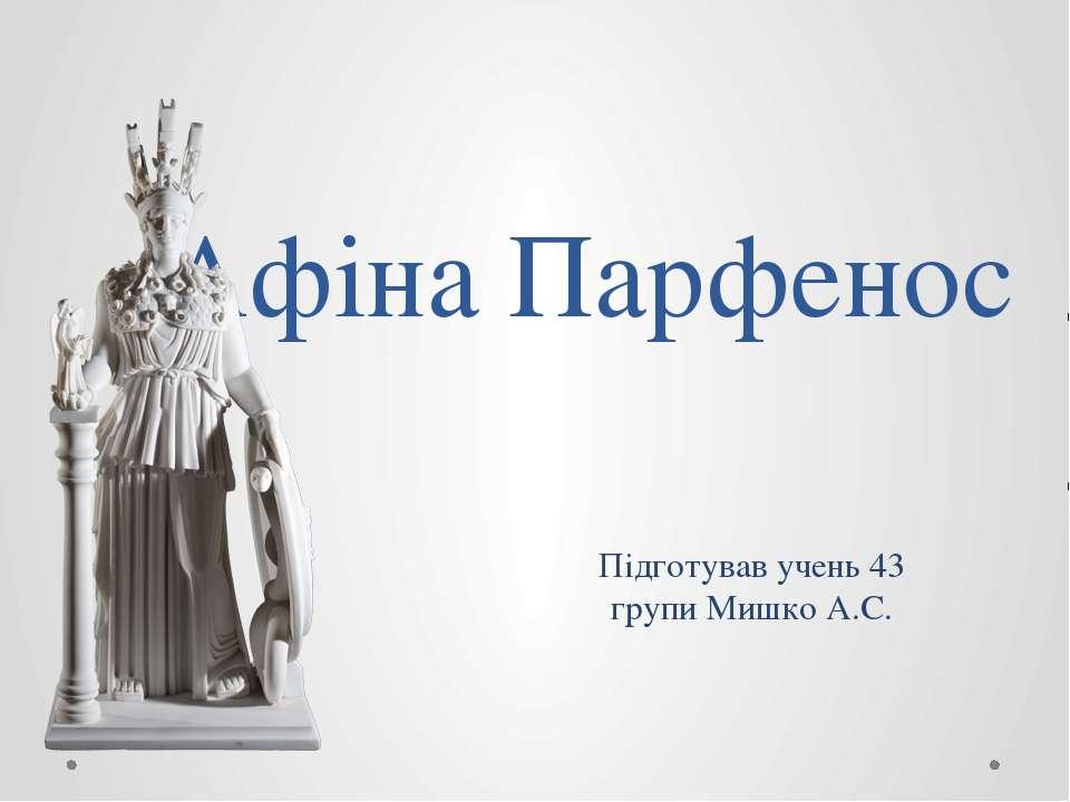 Афіна Парфенос Підготував учень 43 групи Мишко А.С.