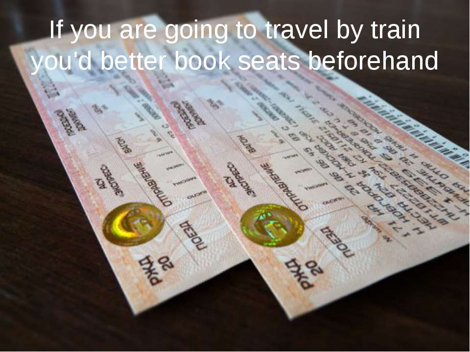 If you are going to travel by train you'd better book seats beforehand