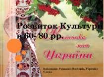 Розвиток Культури в 60- 80 рр. Виконали: Ромашко Вікторія, Терешко Олена