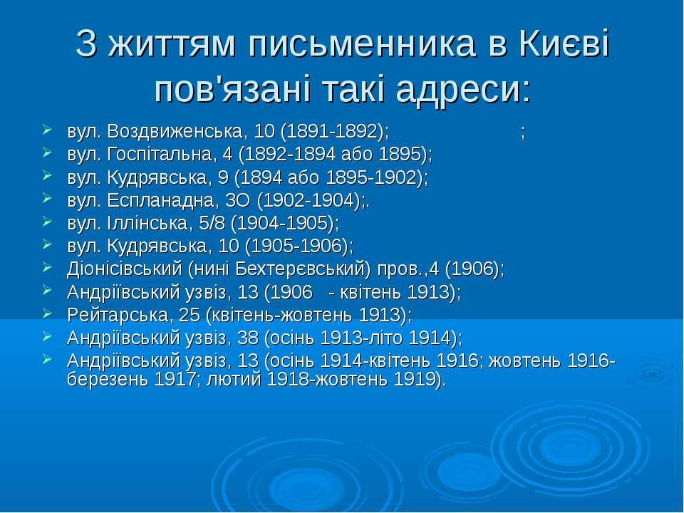 З життям письменника в Києві пов'язані такі адреси: вул. Воздвиженська, 10 (1...