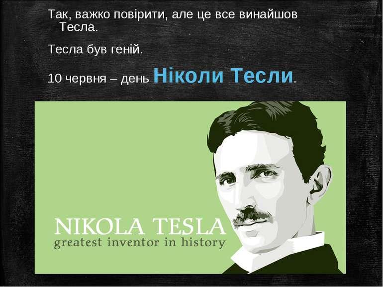 Так, важко повірити, але це все винайшов Тесла. Тесла був геній. 10 червня – ...