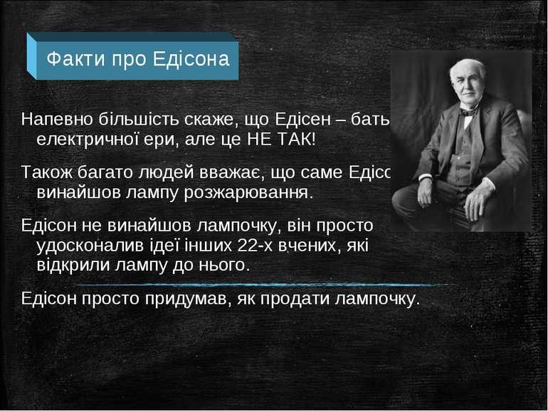 Напевно більшість скаже, що Едісен – батько електричної ери, але це НЕ ТАК! Т...