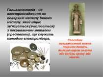 Гальваностегія - це електроосадження на поверхню металу іншого металу, який м...