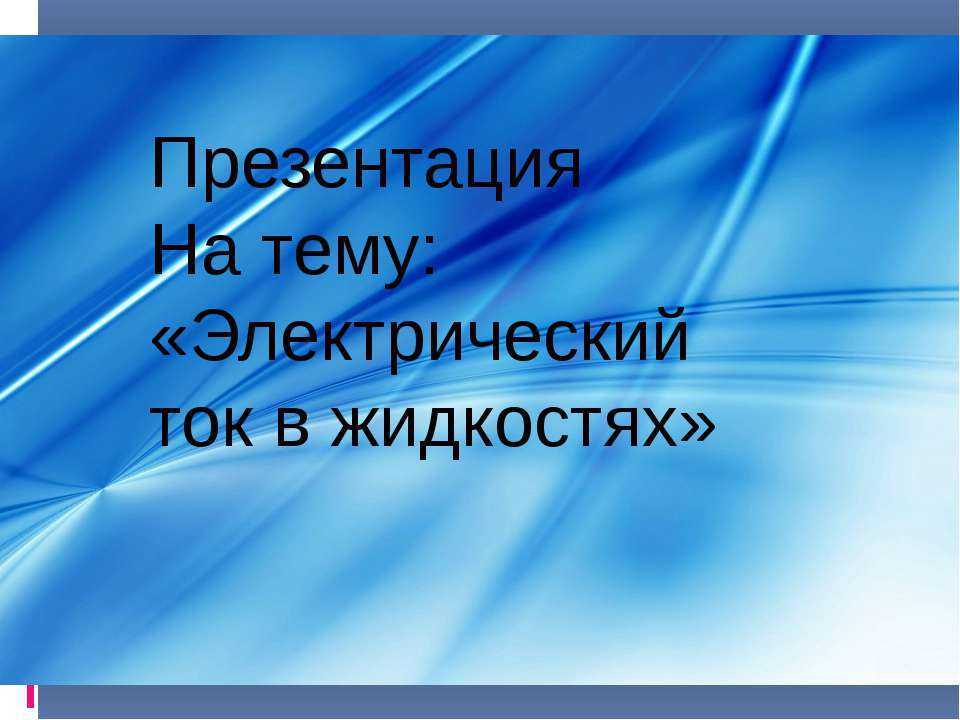 Презентация На тему: «Электрический ток в жидкостях»