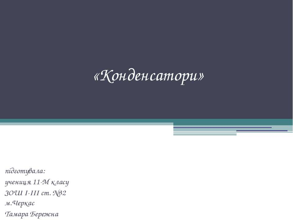 «Конденсатори» підготувала: учениця 11-М класу ЗОШ І-ІІІ ст. №32 м.Черкас Там...
