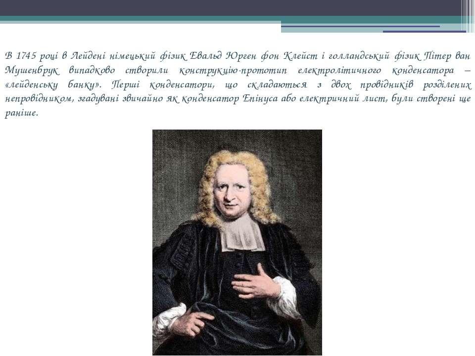 В 1745 році в Лейдені німецький фізик Евальд Юрген фон Клейст і голландський ...