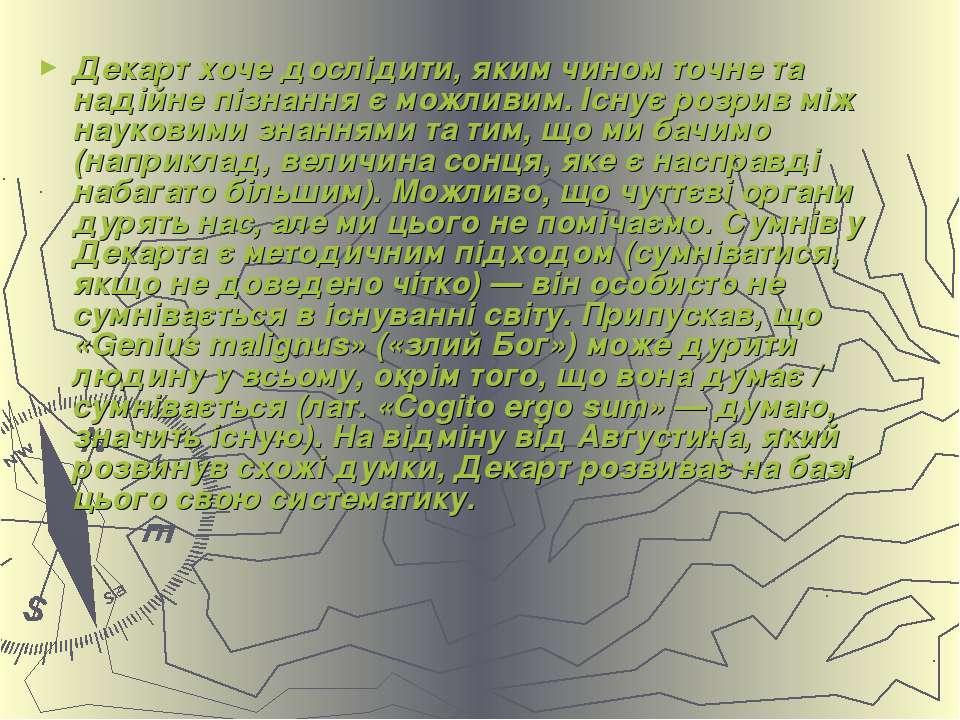 Декарт хоче дослідити, яким чином точне та надійне пізнання є можливим. Існує...