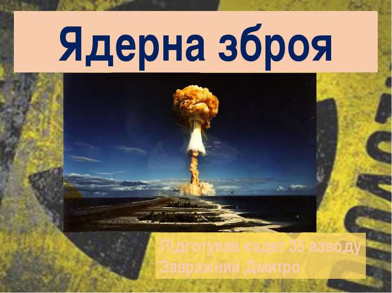 Ядерна зброя Підготував кадет 35 взводу Завражний Дмитро