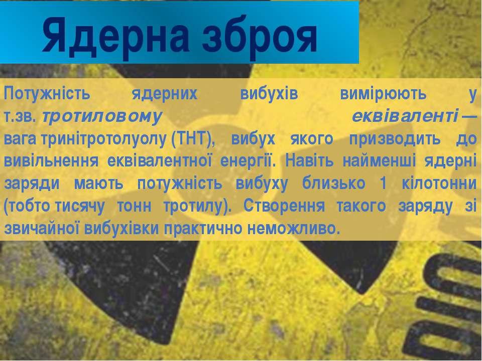 Ядерна зброя Потужність ядерних вибухів вимірюють у т.зв.тротиловому еквівал...