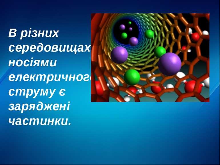 В різних середовищах носіями електричного струму є заряджені частинки.