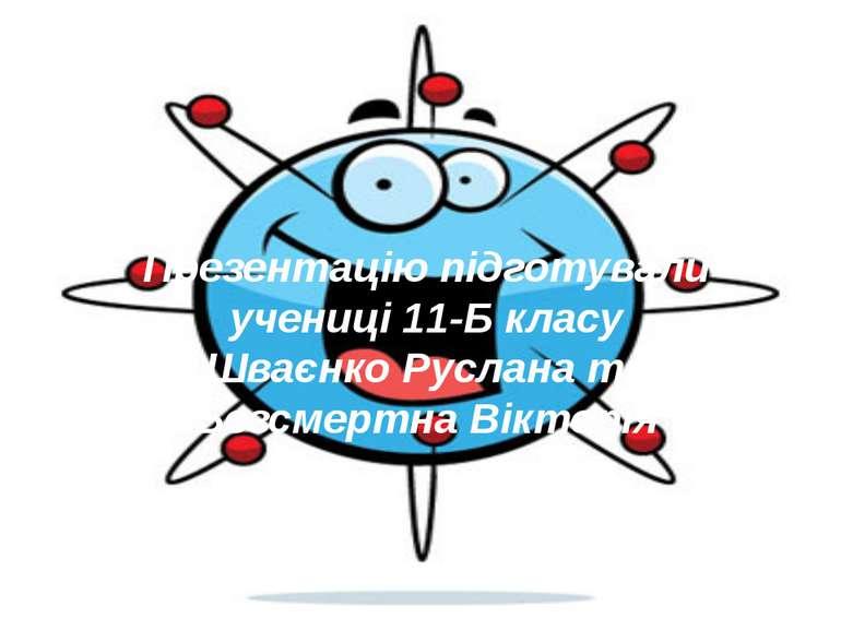 Презентацію підготували учениці 11-Б класу Шваєнко Руслана та Безсмертна Вікт...