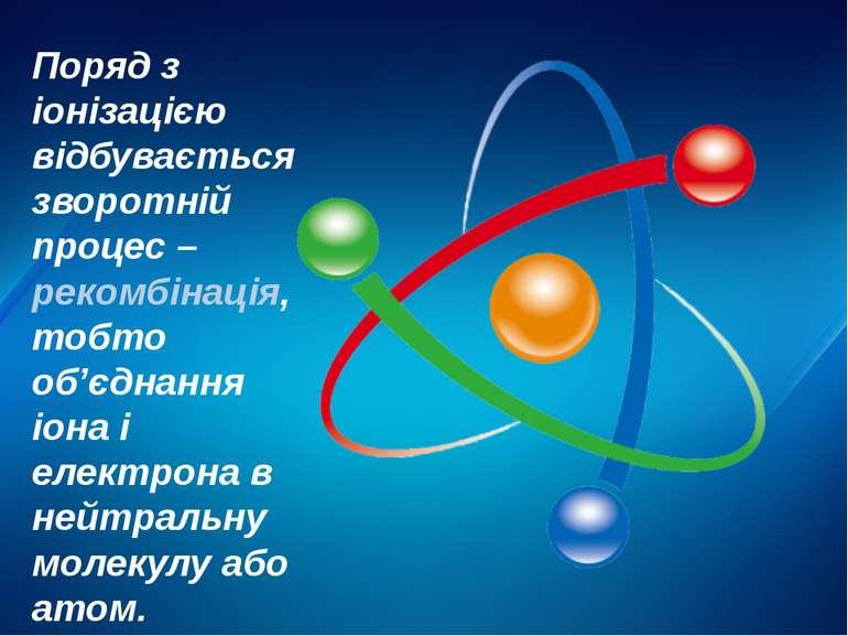 Поряд з іонізацією відбувається зворотній процес – рекомбінація, тобто об'єдн...