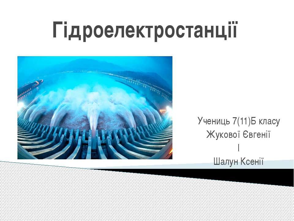 Гідроелектростанції Учениць 7(11)Б класу Жукової Євгенії І Шалун Ксенії