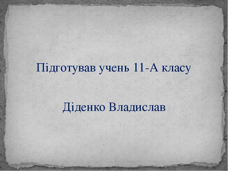 Підготував учень 11-А класу Діденко Владислав