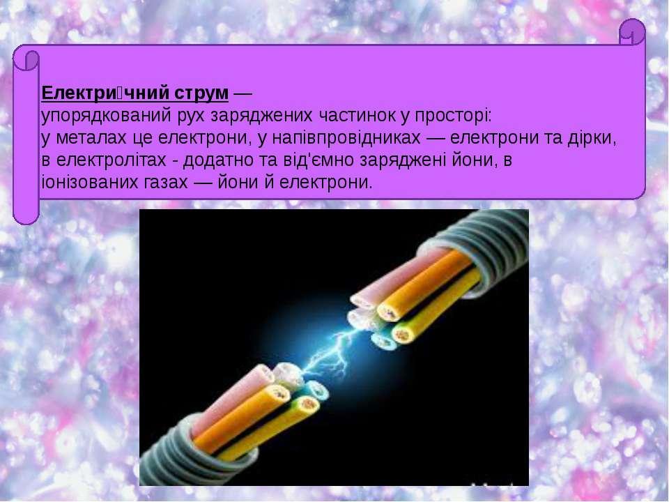 Електри чний струм— упорядкованийрухзарядженихчастинокупросторі: умета...