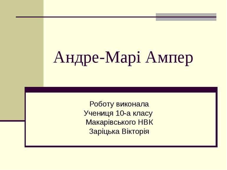 Андре-Марі Ампер Роботу виконала Учениця 10-а класу Макарівського НВК Заріцьк...