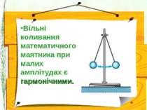 Вільні коливання математичного маятника при малих амплітудах є гармонічними.