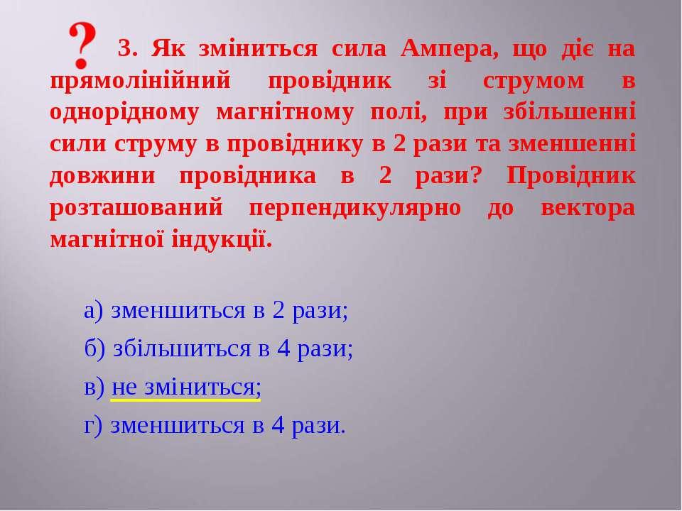 3. Як зміниться сила Ампера, що діє на прямолінійний провідник зі струмом в о...